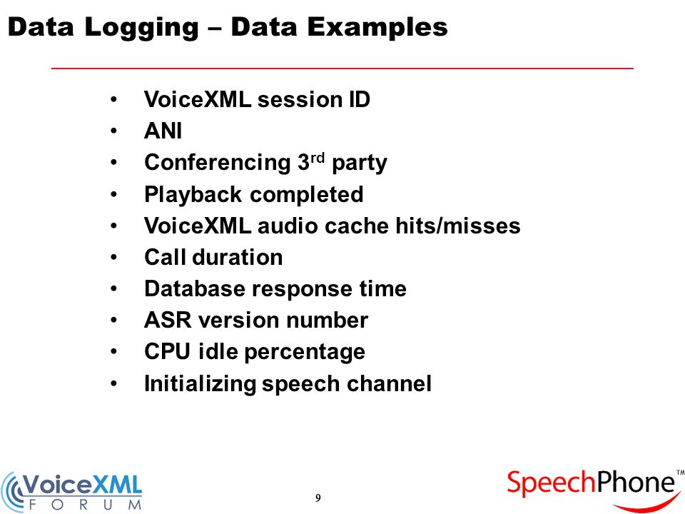 9 Data Logging – Data Examples VoiceXML session ID ANI Conferencing 3 rd party Playback completed VoiceXML audio cache hits/misses Call duration Database response time ASR version number CPU idle percentage Initializing speech channel