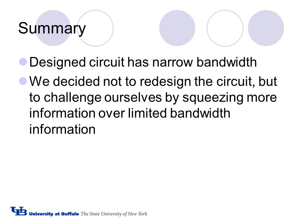 Summary Designed circuit has narrow bandwidth We decided not to redesign the circuit, but to challenge ourselves by squeezing more information over limited bandwidth information
