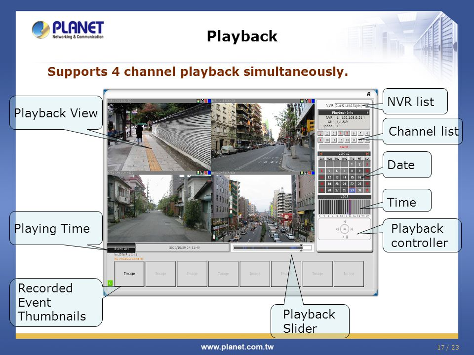 17 / 23 Playback Supports 4 channel playback simultaneously. Playback View NVR list Channel listDateTime Playback controller Playing Time Recorded Eve