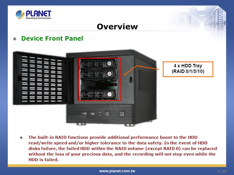 3 / 23 Overview  Device Front Panel 4 x HDD Tray (RAID 0/1/5/10)  The built-in RAID functions provide additional performance boost to the HDD read/w