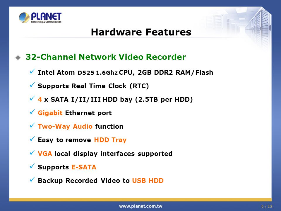 6 / 23 Hardware Features  32-Channel Network Video Recorder Intel Atom D525 1.6Ghz CPU, 2GB DDR2 RAM/Flash Supports Real Time Clock (RTC) 4 x SATA I/