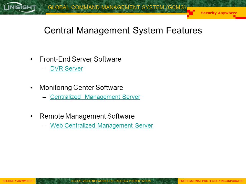 GLOBAL COMMAND MANAGEMENT SYSTEM (GCMS) Security Anywhere SECURITY ANYWHEREDIGITAL VIDEO NETWORKS TECHNOLOGY PRESENTATION Security Anywhere SECURITY ANYWHEREDIGITAL VIDEO NETWORKS TECHNOLOGY PRESENTATION PROFESSIONAL PROTECTION INCORPORATED Central Management System Features Front-End Server Software –DVR ServerDVR Server Monitoring Center Software –Centralized Management ServerCentralized Management Server Remote Management Software –Web Centralized Management ServerWeb Centralized Management Server