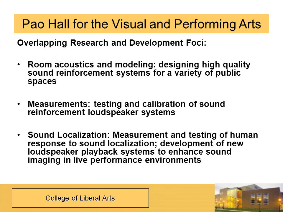 Pao Hall for the Visual and Performing Arts Overlapping Research and Development Foci: Room acoustics and modeling: designing high quality sound reinforcement systems for a variety of public spaces Measurements: testing and calibration of sound reinforcement loudspeaker systems Sound Localization: Measurement and testing of human response to sound localization; development of new loudspeaker playback systems to enhance sound imaging in live performance environments College of Liberal Arts