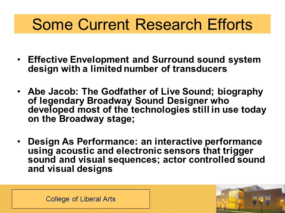 Some Current Research Efforts Effective Envelopment and Surround sound system design with a limited number of transducers Abe Jacob: The Godfather of Live Sound; biography of legendary Broadway Sound Designer who developed most of the technologies still in use today on the Broadway stage; Design As Performance: an interactive performance using acoustic and electronic sensors that trigger sound and visual sequences; actor controlled sound and visual designs College of Liberal Arts