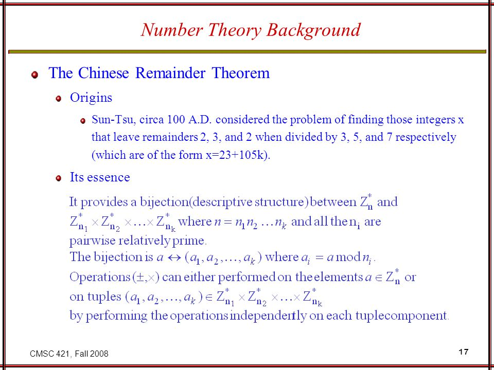 CMSC 421, Fall 2008 17 Number Theory Background The Chinese Remainder Theorem Origins Sun-Tsu, circa 100 A.D.