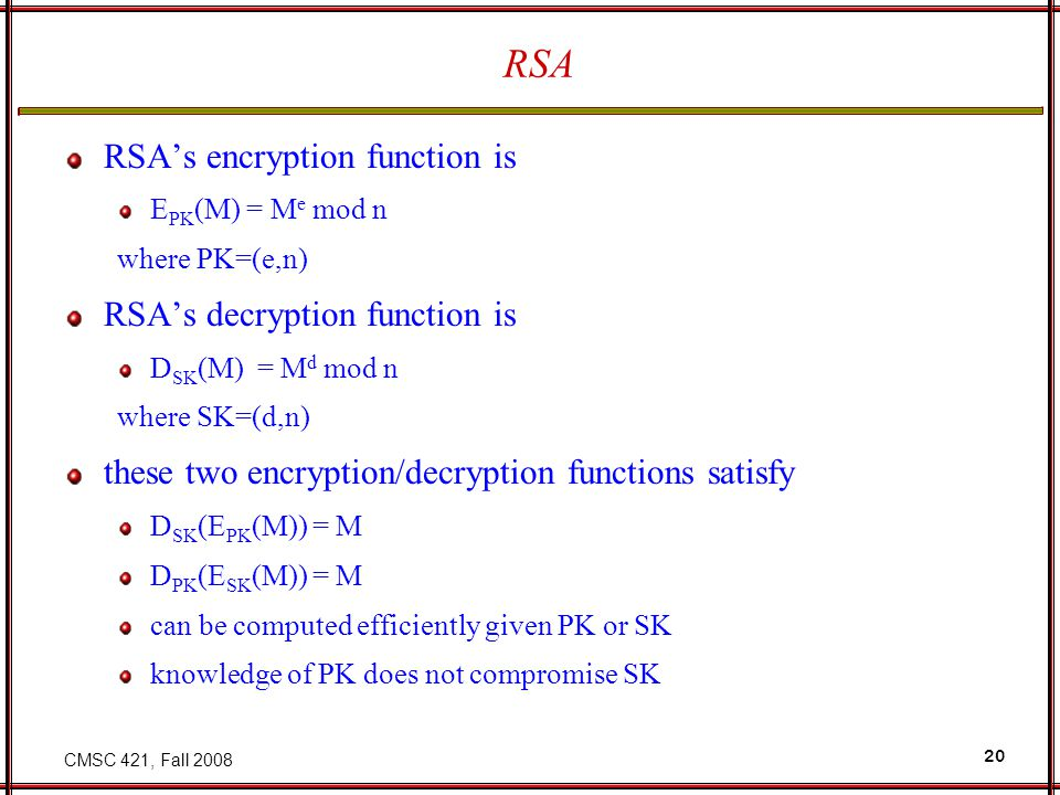 CMSC 421, Fall 2008 20 RSA RSA's encryption function is E PK (M) = M e mod n where PK=(e,n) RSA's decryption function is D SK (M) = M d mod n where SK=(d,n) these two encryption/decryption functions satisfy D SK (E PK (M)) = M D PK (E SK (M)) = M can be computed efficiently given PK or SK knowledge of PK does not compromise SK