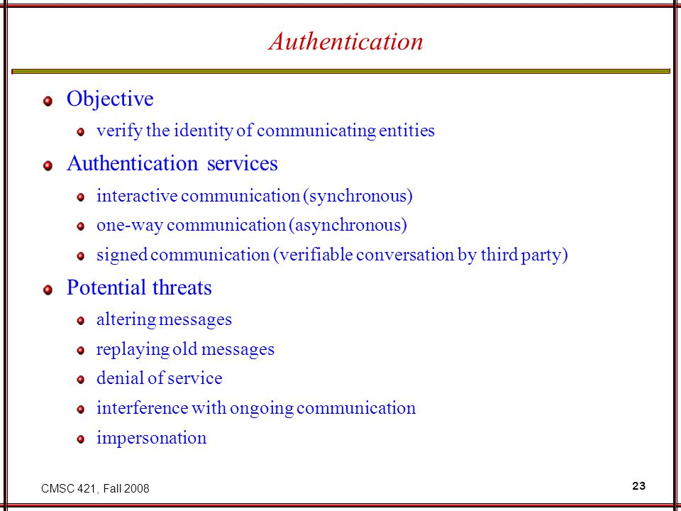 CMSC 421, Fall 2008 23 Authentication Objective verify the identity of communicating entities Authentication services interactive communication (synchronous) one-way communication (asynchronous) signed communication (verifiable conversation by third party) Potential threats altering messages replaying old messages denial of service interference with ongoing communication impersonation