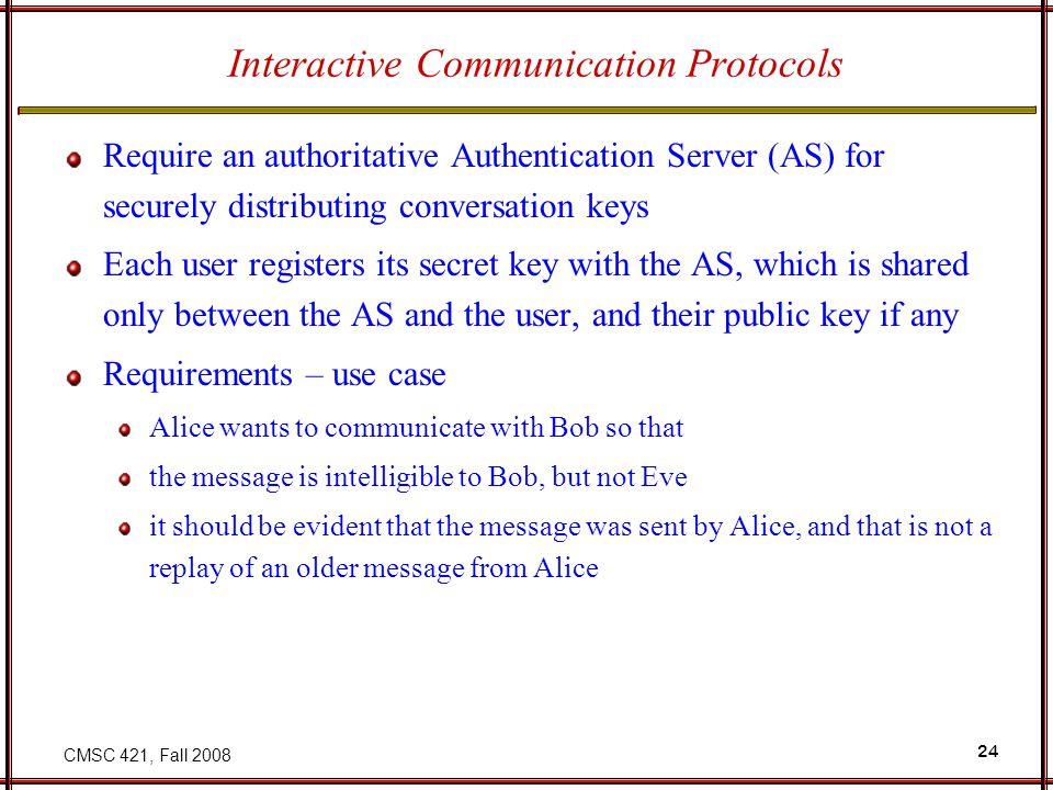 CMSC 421, Fall 2008 24 Interactive Communication Protocols Require an authoritative Authentication Server (AS) for securely distributing conversation keys Each user registers its secret key with the AS, which is shared only between the AS and the user, and their public key if any Requirements – use case Alice wants to communicate with Bob so that the message is intelligible to Bob, but not Eve it should be evident that the message was sent by Alice, and that is not a replay of an older message from Alice