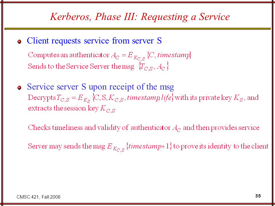 CMSC 421, Fall 2008 35 Kerberos, Phase III: Requesting a Service Client requests service from server S Service server S upon receipt of the msg