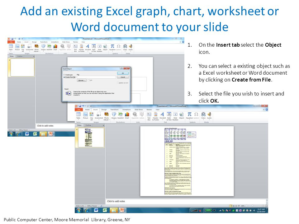 Add an existing Excel graph, chart, worksheet or Word document to your slide 1.On the Insert tab select the Object icon. 2.You can select a existing o