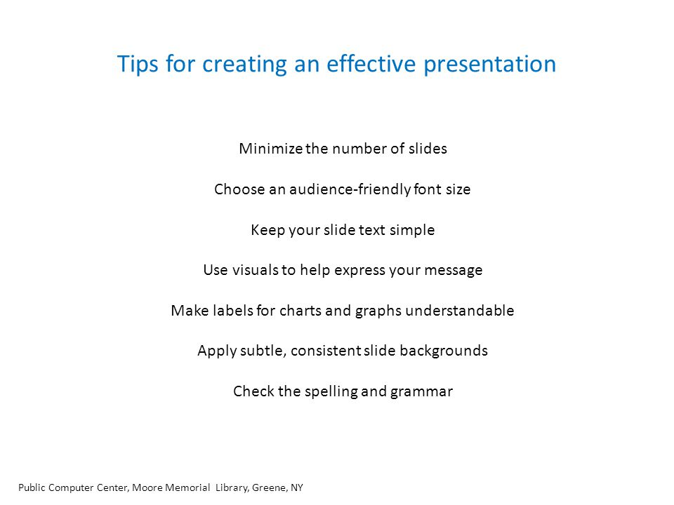 Tips for creating an effective presentation Minimize the number of slides Choose an audience-friendly font size Keep your slide text simple Use visual