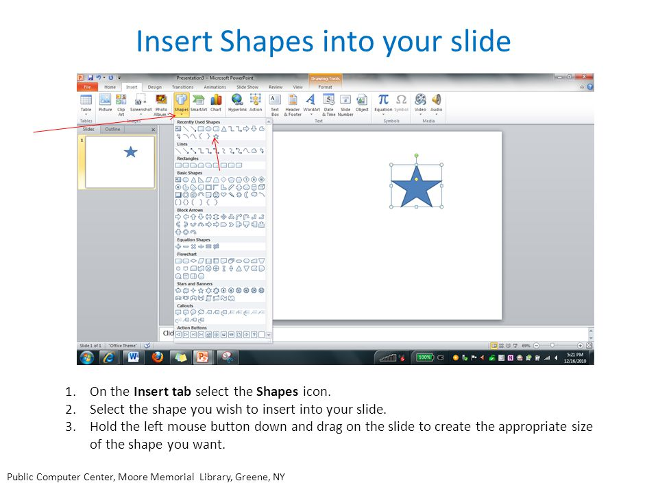 Insert Shapes into your slide 1.On the Insert tab select the Shapes icon. 2.Select the shape you wish to insert into your slide. 3.Hold the left mouse