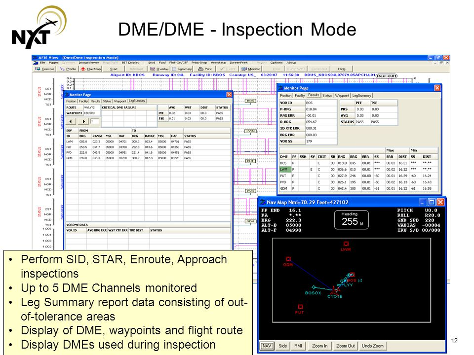 12 DME/DME - Inspection Mode Perform SID, STAR, Enroute, Approach inspections Up to 5 DME Channels monitored Leg Summary report data consisting of out- of-tolerance areas Display of DME, waypoints and flight route Display DMEs used during inspection