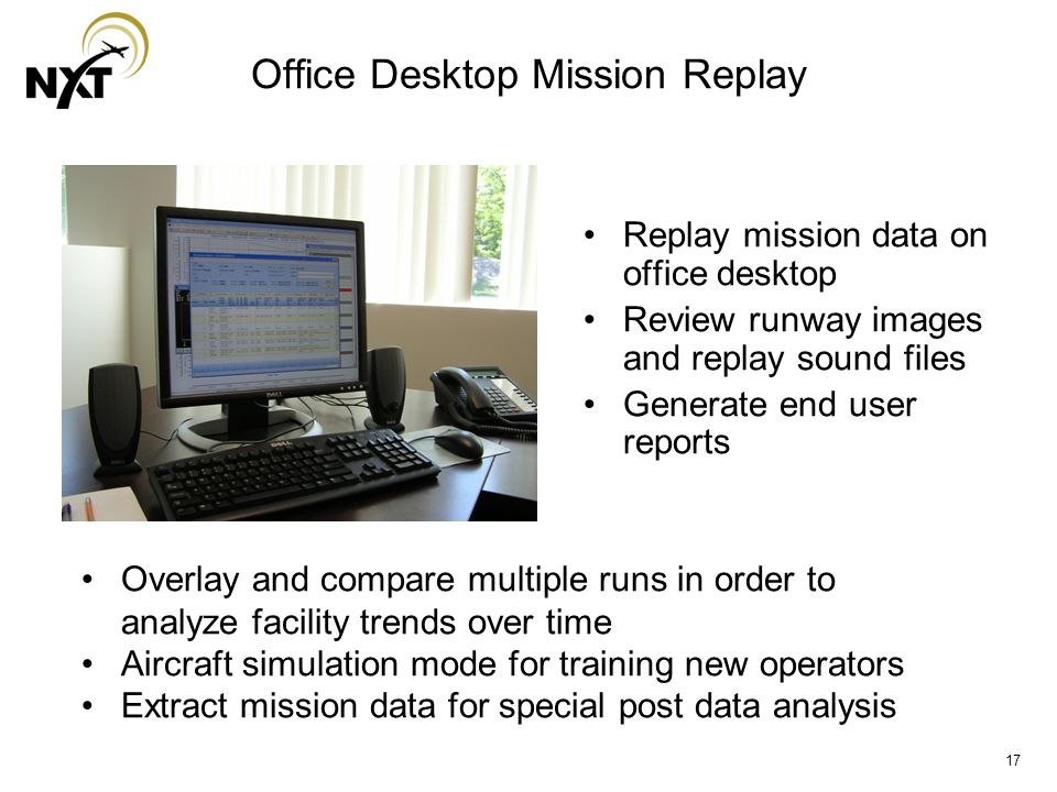 17 Office Desktop Mission Replay Replay mission data on office desktop Review runway images and replay sound files Generate end user reports Overlay and compare multiple runs in order to analyze facility trends over time Aircraft simulation mode for training new operators Extract mission data for special post data analysis