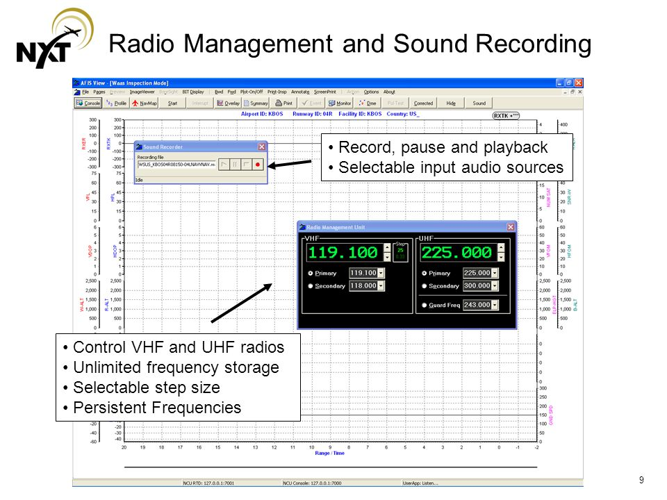 9 Radio Management and Sound Recording Control VHF and UHF radios Unlimited frequency storage Selectable step size Persistent Frequencies Record, pause and playback Selectable input audio sources