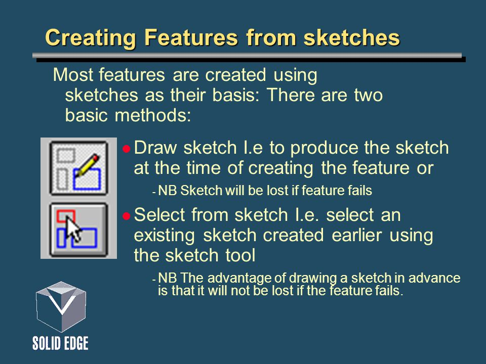 Creating Features from sketches Draw sketch I.e to produce the sketch at the time of creating the feature or - NB Sketch will be lost if feature fails Select from sketch I.e.