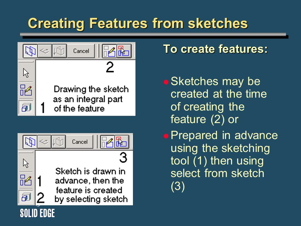 Creating Features from sketches To create features: Sketches may be created at the time of creating the feature (2) or Prepared in advance using the sketching tool (1) then using select from sketch (3)