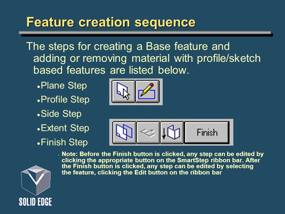 Feature creation sequence The steps for creating a Base feature and adding or removing material with profile/sketch based features are listed below.