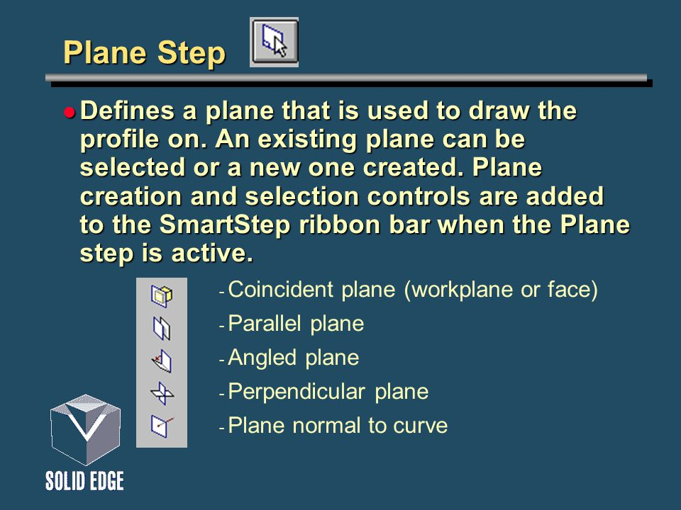 Plane Step Defines a plane that is used to draw the profile on. An existing plane can be selected or a new one created. Plane creation and selection c
