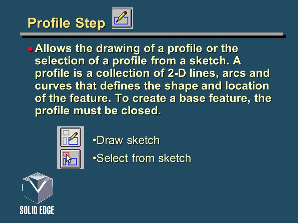 Profile Step Allows the drawing of a profile or the selection of a profile from a sketch. A profile is a collection of 2-D lines, arcs and curves that