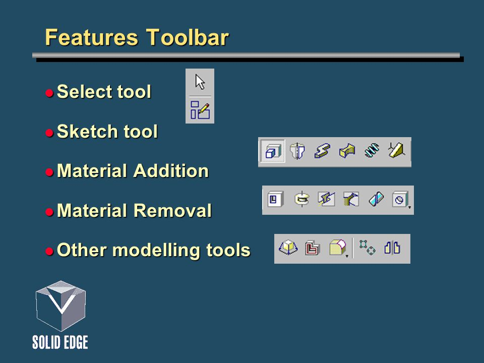 Features Toolbar Select tool Select tool Sketch tool Sketch tool Material Addition Material Addition Material Removal Material Removal Other modelling tools Other modelling tools