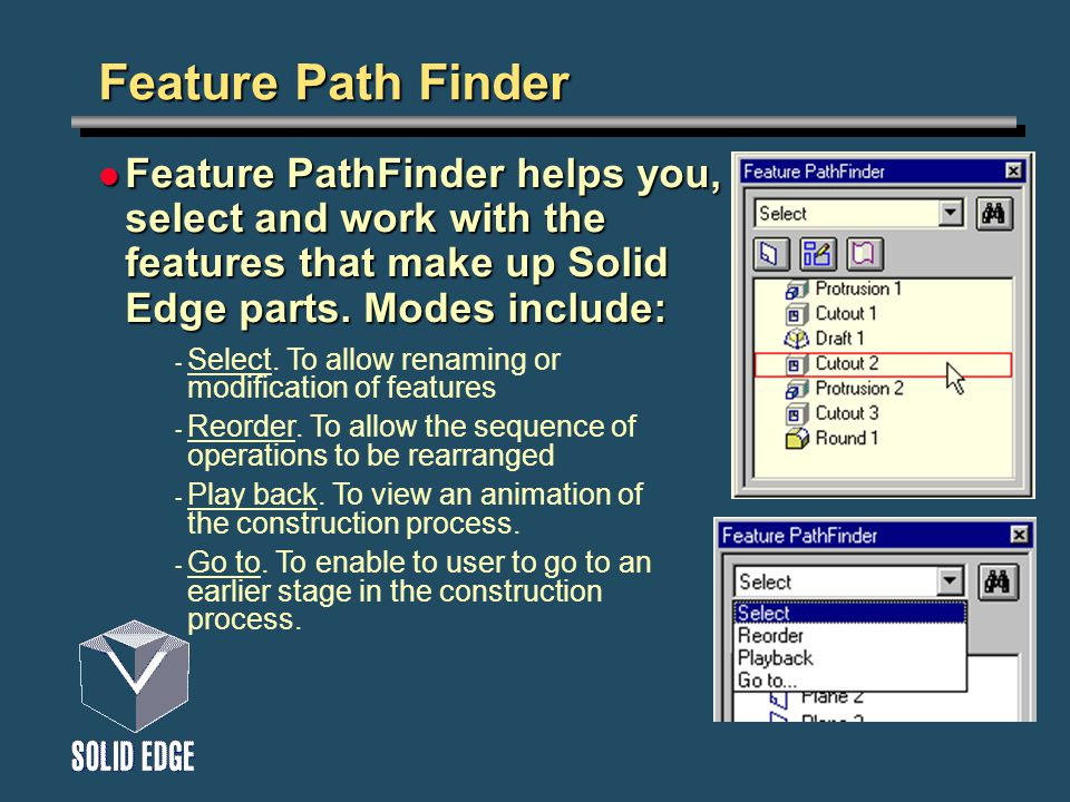 Feature Path Finder Feature PathFinder helps you, select and work with the features that make up Solid Edge parts.
