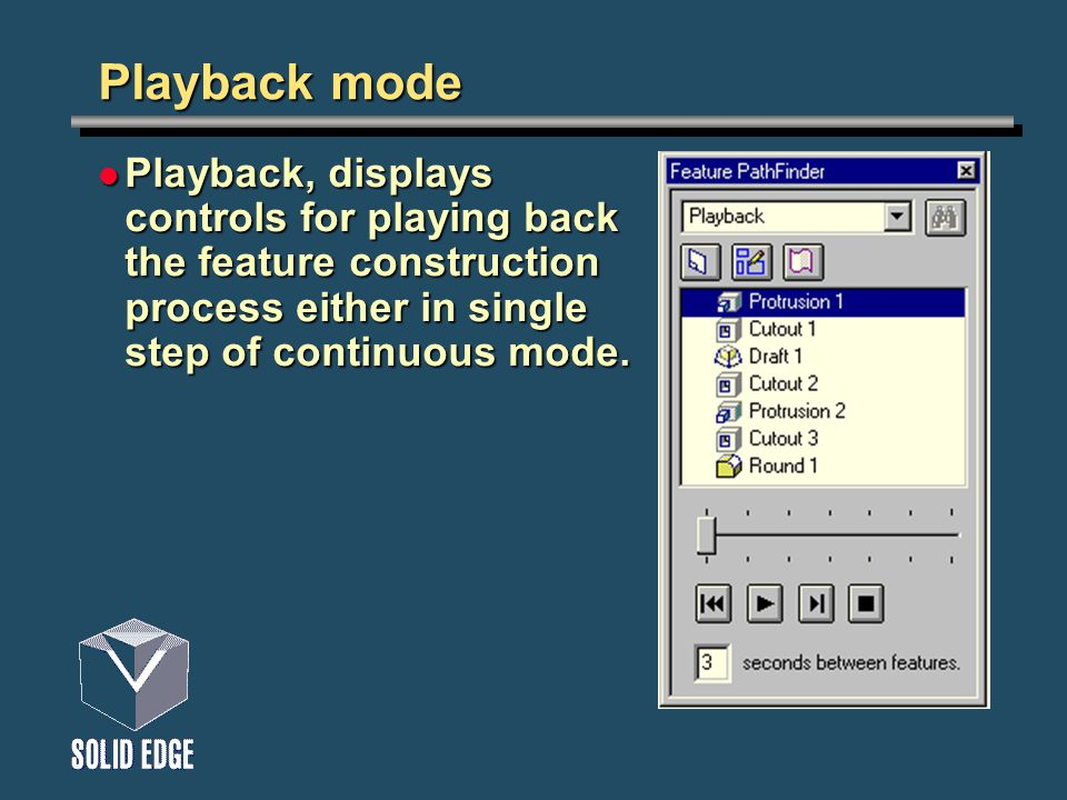 Playback mode Playback, displays controls for playing back the feature construction process either in single step of continuous mode. Playback, displa