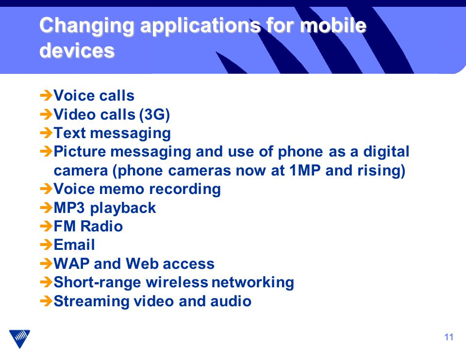 11 Changing applications for mobile devices è Voice calls è Video calls (3G) è Text messaging è Picture messaging and use of phone as a digital camera (phone cameras now at 1MP and rising) è Voice memo recording è MP3 playback è FM Radio è Email è WAP and Web access è Short-range wireless networking è Streaming video and audio