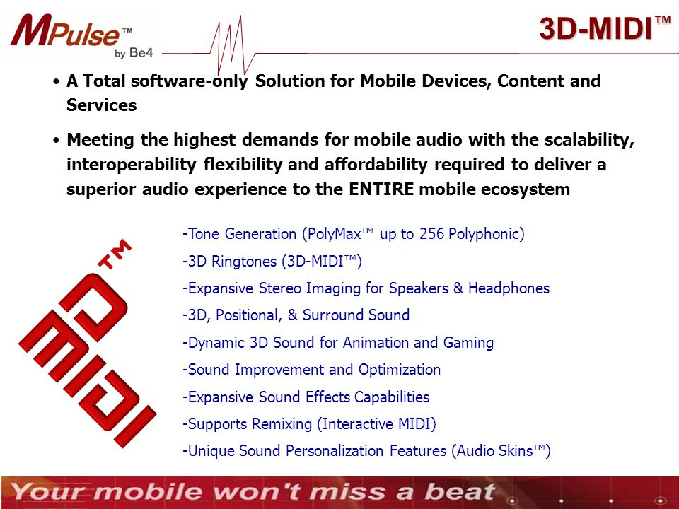 A Total software-only Solution for Mobile Devices, Content and Services Meeting the highest demands for mobile audio with the scalability, interoperability flexibility and affordability required to deliver a superior audio experience to the ENTIRE mobile ecosystem -Tone Generation (PolyMax™ up to 256 Polyphonic) -3D Ringtones (3D-MIDI™) -Expansive Stereo Imaging for Speakers & Headphones -3D, Positional, & Surround Sound -Dynamic 3D Sound for Animation and Gaming -Sound Improvement and Optimization -Expansive Sound Effects Capabilities -Supports Remixing (Interactive MIDI) -Unique Sound Personalization Features (Audio Skins™) 3D-MIDI ™