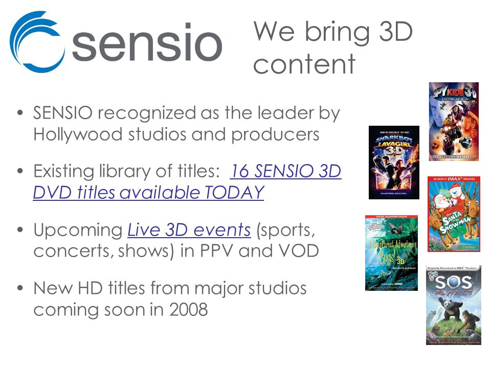 We bring 3D content SENSIO recognized as the leader by Hollywood studios and producers Existing library of titles: 16 SENSIO 3D DVD titles available TODAY Upcoming Live 3D events (sports, concerts, shows) in PPV and VOD New HD titles from major studios coming soon in 2008