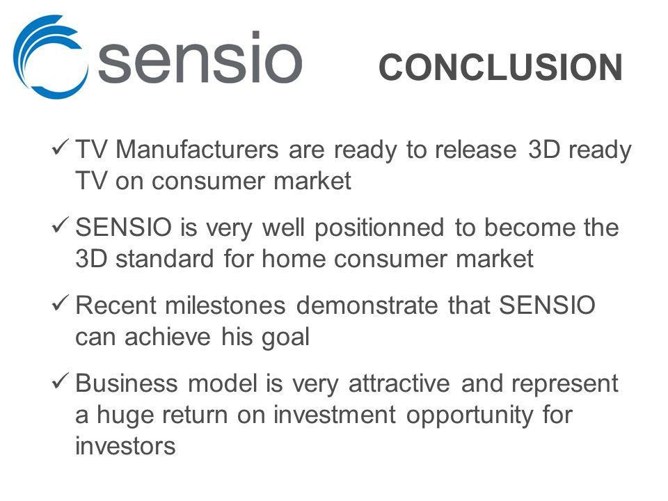 CONCLUSION TV Manufacturers are ready to release 3D ready TV on consumer market SENSIO is very well positionned to become the 3D standard for home consumer market Recent milestones demonstrate that SENSIO can achieve his goal Business model is very attractive and represent a huge return on investment opportunity for investors