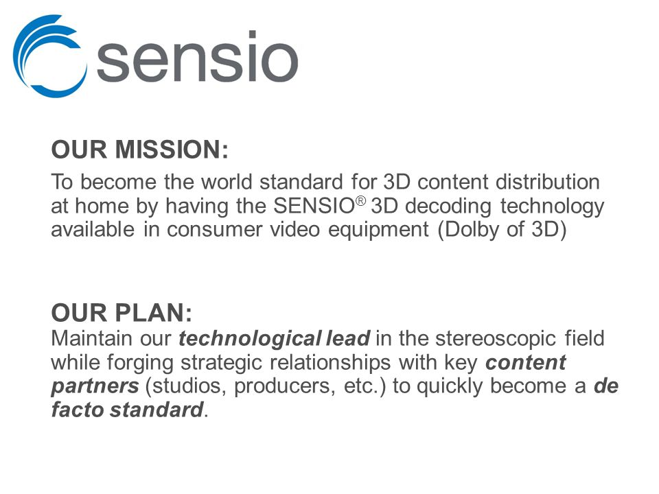 OUR MISSION: To become the world standard for 3D content distribution at home by having the SENSIO ® 3D decoding technology available in consumer video equipment (Dolby of 3D) OUR PLAN: Maintain our technological lead in the stereoscopic field while forging strategic relationships with key content partners (studios, producers, etc.) to quickly become a de facto standard.