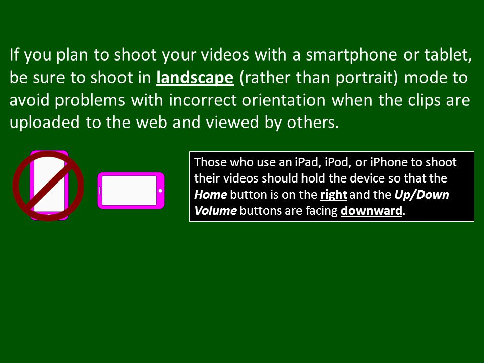 If you plan to shoot your videos with a smartphone or tablet, be sure to shoot in landscape (rather than portrait) mode to avoid problems with incorrect orientation when the clips are uploaded to the web and viewed by others.