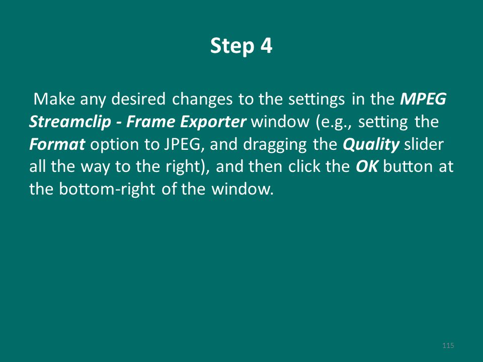 Step 4 Make any desired changes to the settings in the MPEG Streamclip - Frame Exporter window (e.g., setting the Format option to JPEG, and dragging the Quality slider all the way to the right), and then click the OK button at the bottom-right of the window.