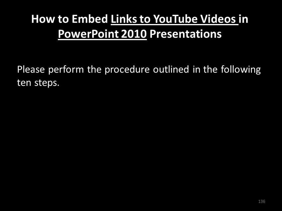 How to Embed Links to YouTube Videos in PowerPoint 2010 Presentations Please perform the procedure outlined in the following ten steps.
