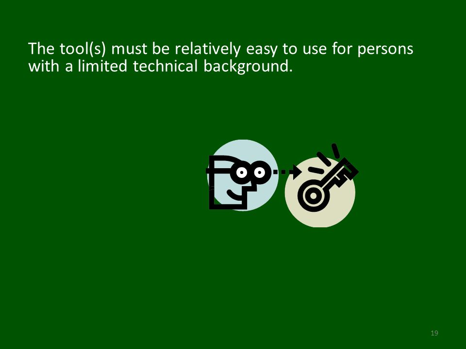 The tool(s) must be relatively easy to use for persons with a limited technical background. 19