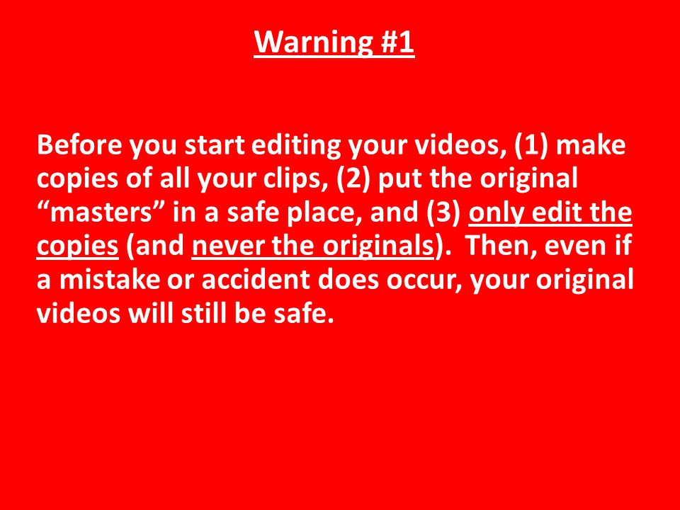 Warning #1 Before you start editing your videos, (1) make copies of all your clips, (2) put the original masters in a safe place, and (3) only edit the copies (and never the originals).