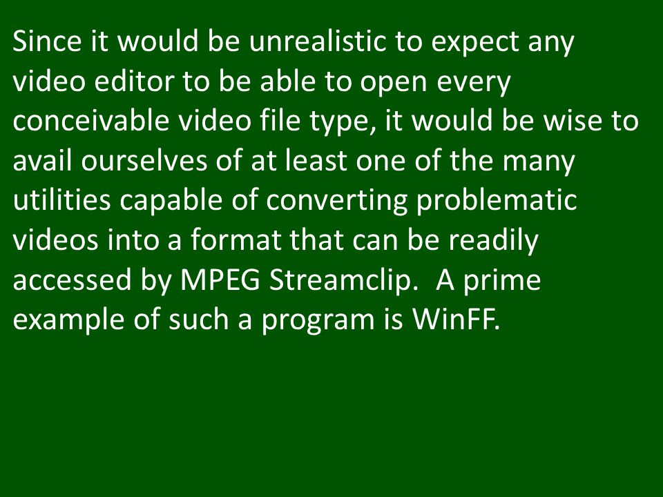 Since it would be unrealistic to expect any video editor to be able to open every conceivable video file type, it would be wise to avail ourselves of at least one of the many utilities capable of converting problematic videos into a format that can be readily accessed by MPEG Streamclip.
