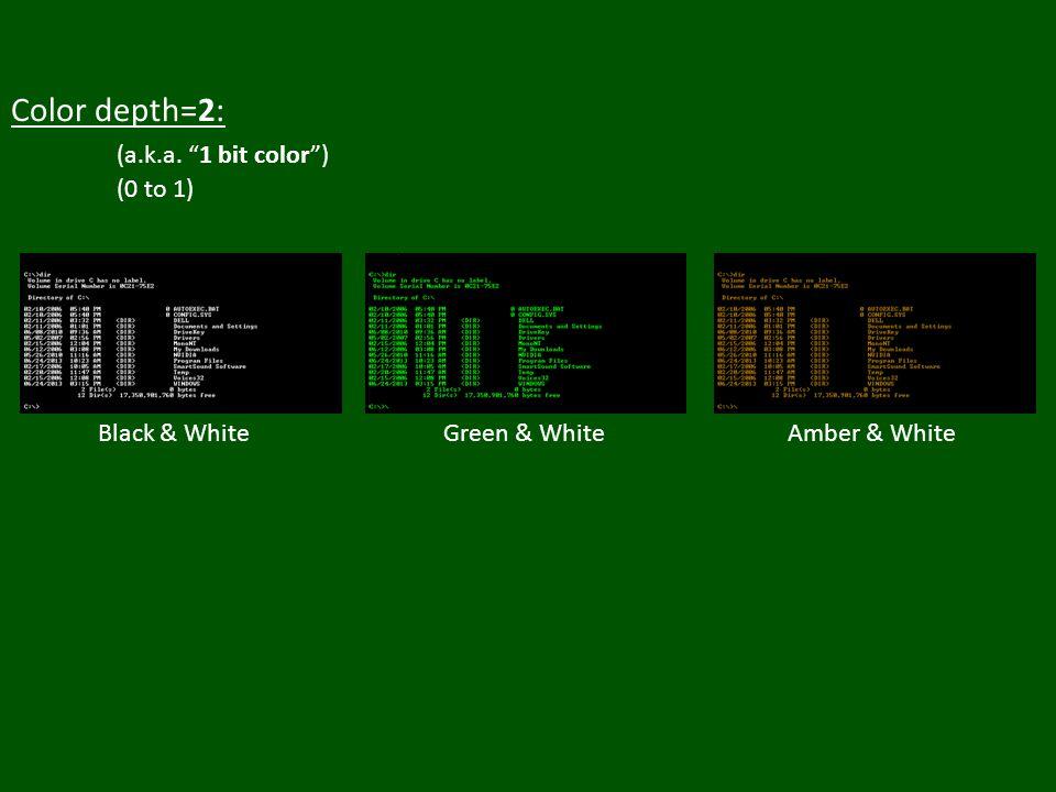 Color depth=2: (a.k.a. 1 bit color ) (0 to 1) Black & White Amber & WhiteGreen & White