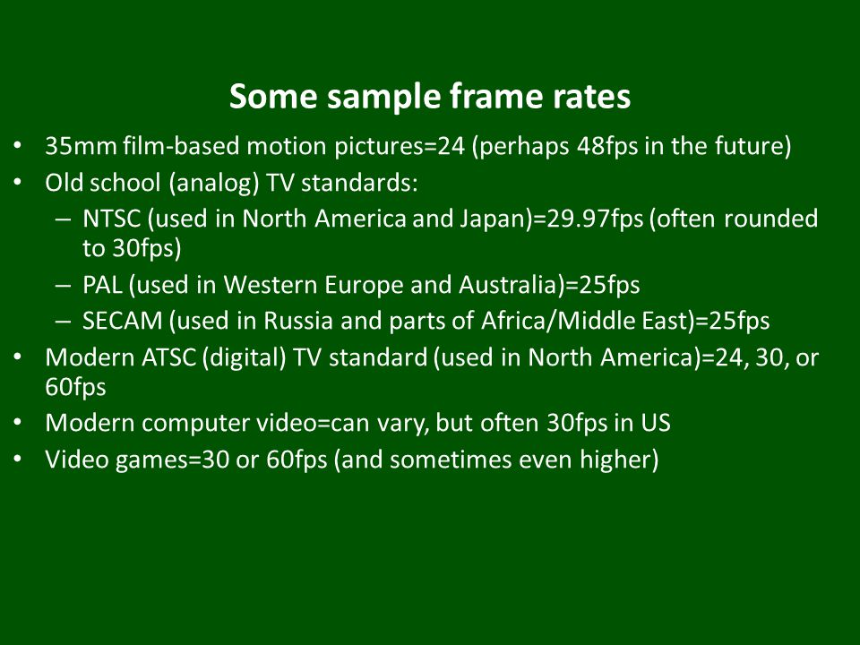 Some sample frame rates 35mm film-based motion pictures=24 (perhaps 48fps in the future) Old school (analog) TV standards: – NTSC (used in North America and Japan)=29.97fps (often rounded to 30fps) – PAL (used in Western Europe and Australia)=25fps – SECAM (used in Russia and parts of Africa/Middle East)=25fps Modern ATSC (digital) TV standard (used in North America)=24, 30, or 60fps Modern computer video=can vary, but often 30fps in US Video games=30 or 60fps (and sometimes even higher)