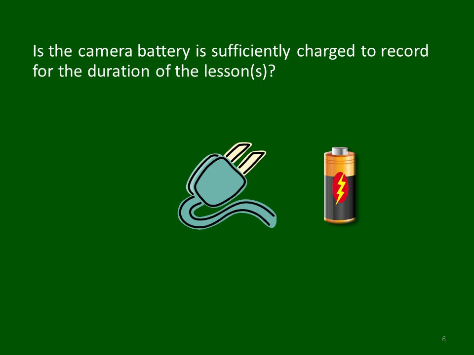 Is the camera battery is sufficiently charged to record for the duration of the lesson(s)? 6