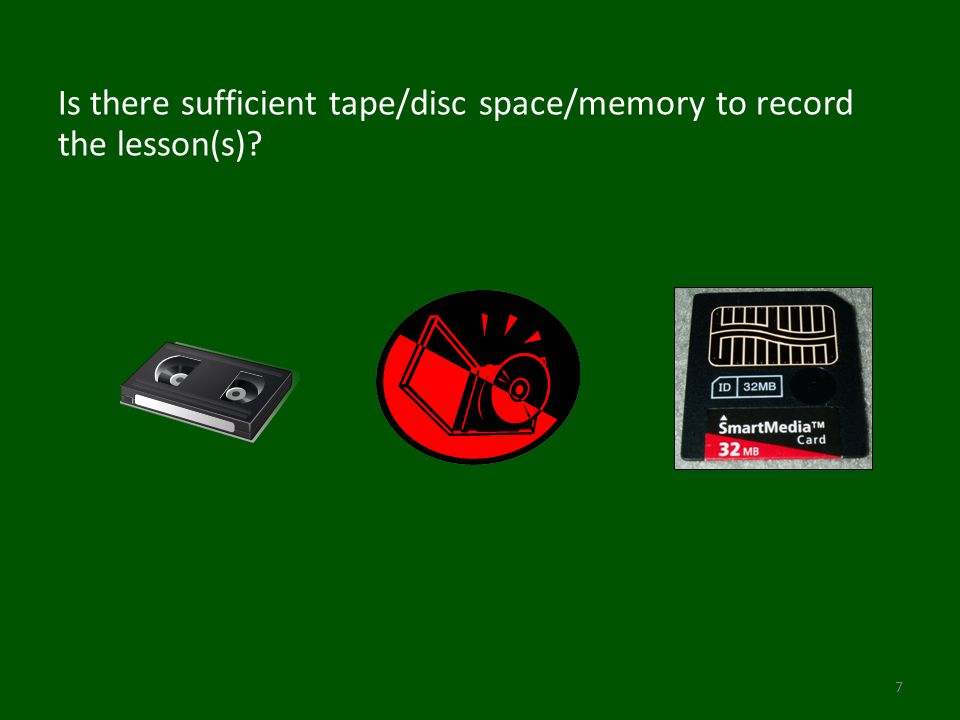 Is there sufficient tape/disc space/memory to record the lesson(s)? 7