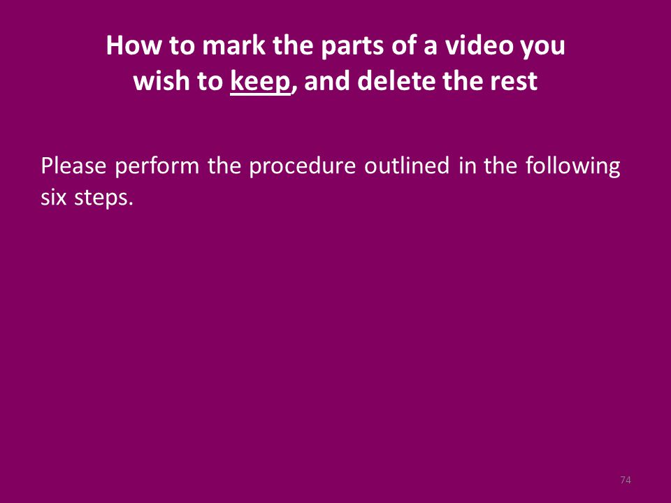 How to mark the parts of a video you wish to keep, and delete the rest Please perform the procedure outlined in the following six steps.