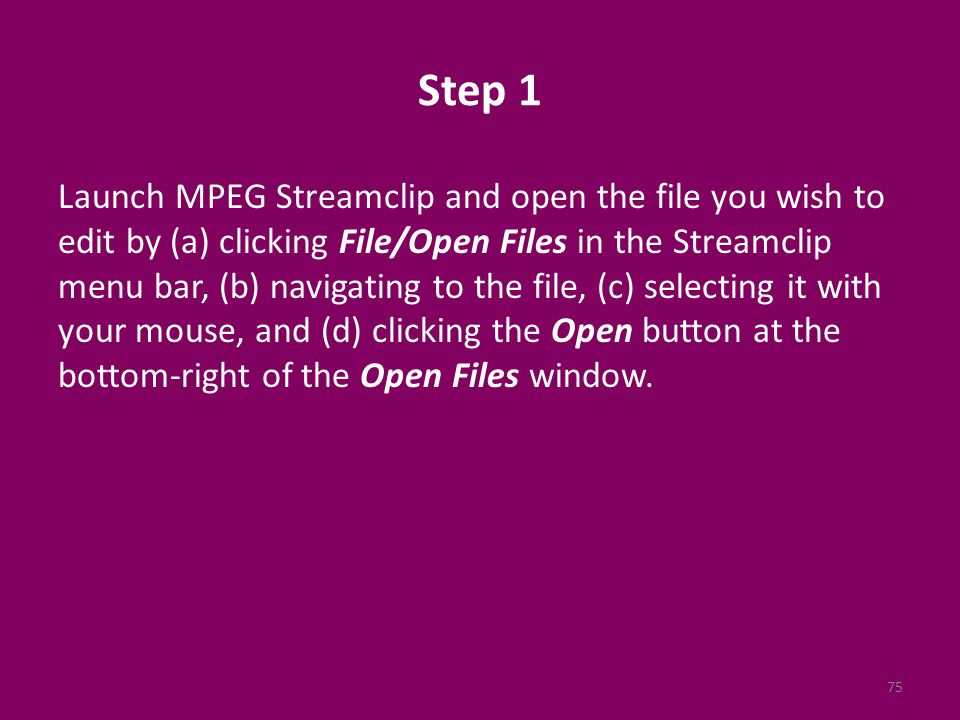 Step 1 Launch MPEG Streamclip and open the file you wish to edit by (a) clicking File/Open Files in the Streamclip menu bar, (b) navigating to the file, (c) selecting it with your mouse, and (d) clicking the Open button at the bottom-right of the Open Files window.