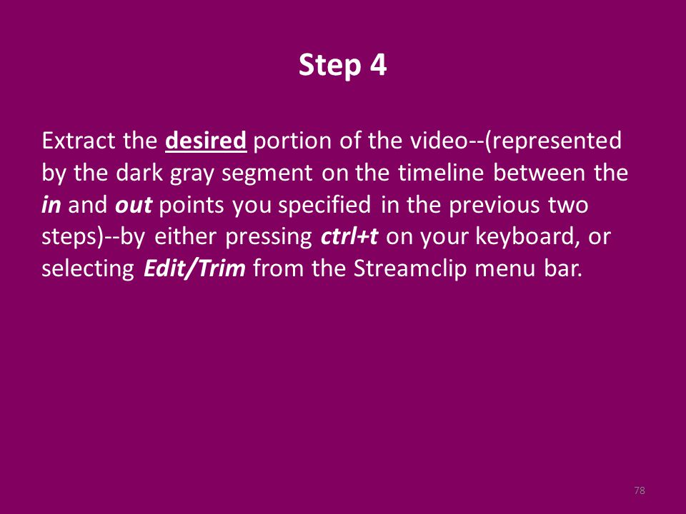 Step 4 Extract the desired portion of the video--(represented by the dark gray segment on the timeline between the in and out points you specified in the previous two steps)--by either pressing ctrl+t on your keyboard, or selecting Edit/Trim from the Streamclip menu bar.