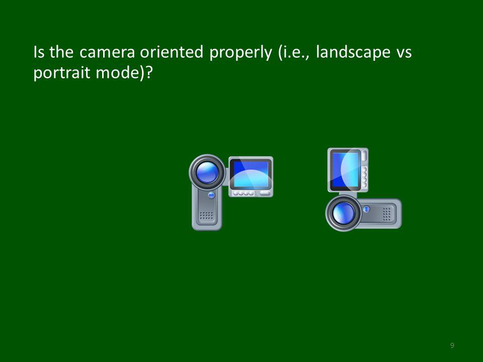 Is the camera oriented properly (i.e., landscape vs portrait mode) 9