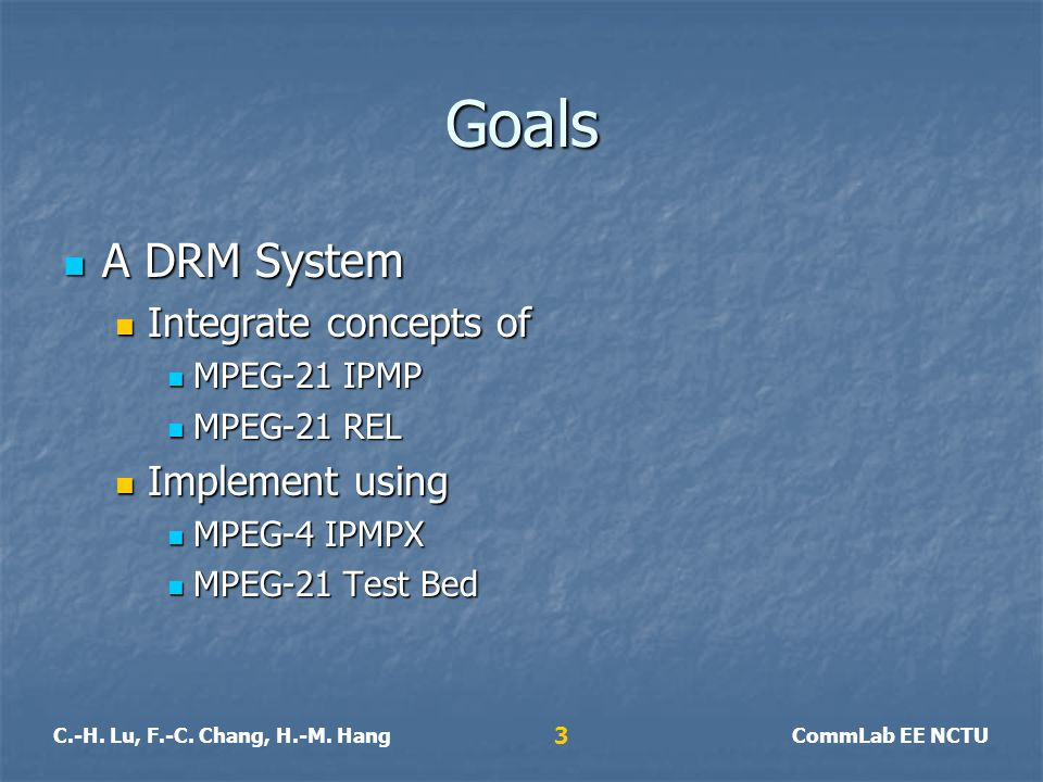 C.-H. Lu, F.-C. Chang, H.-M. HangCommLab EE NCTU 3 Goals A DRM System A DRM System Integrate concepts of Integrate concepts of MPEG-21 IPMP MPEG-21 IP