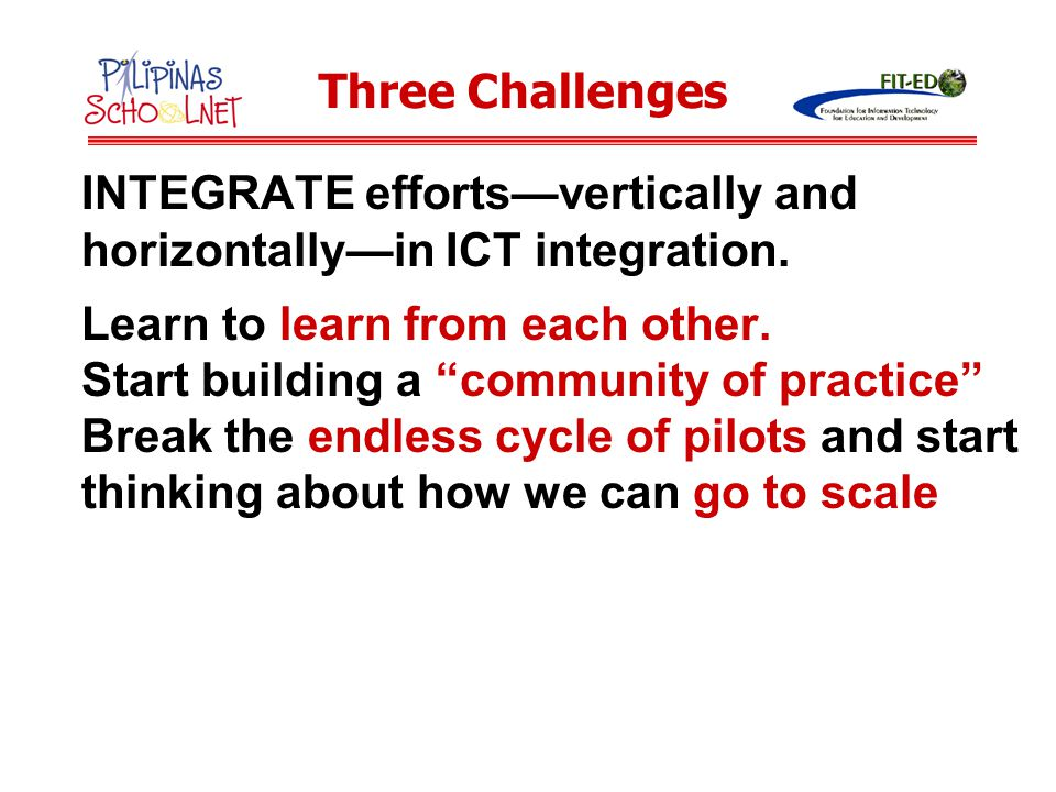 """INTEGRATE efforts—vertically and horizontally—in ICT integration. Learn to learn from each other. Start building a """"community of practice"""" Break the e"""