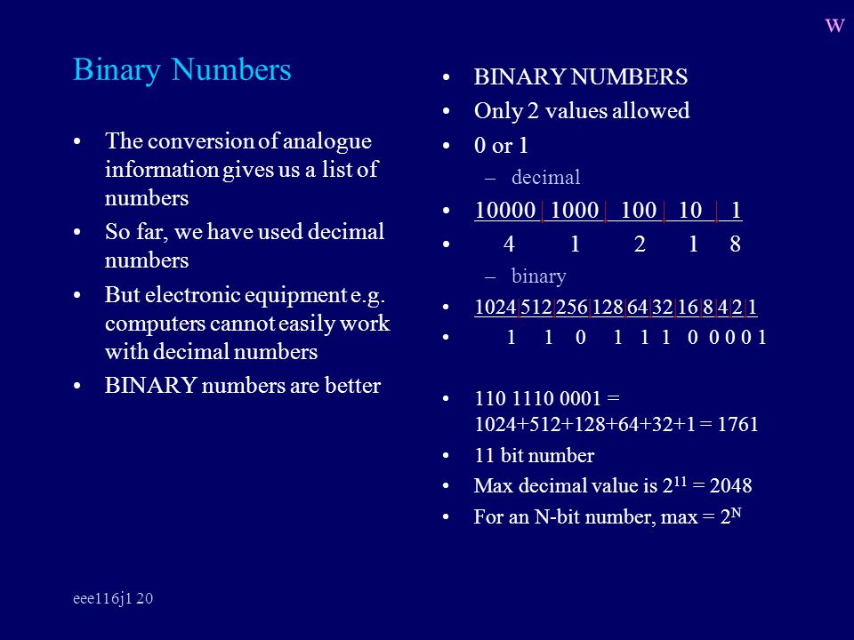 eee116j1 20 Binary Numbers The conversion of analogue information gives us a list of numbers So far, we have used decimal numbers But electronic equipment e.g.