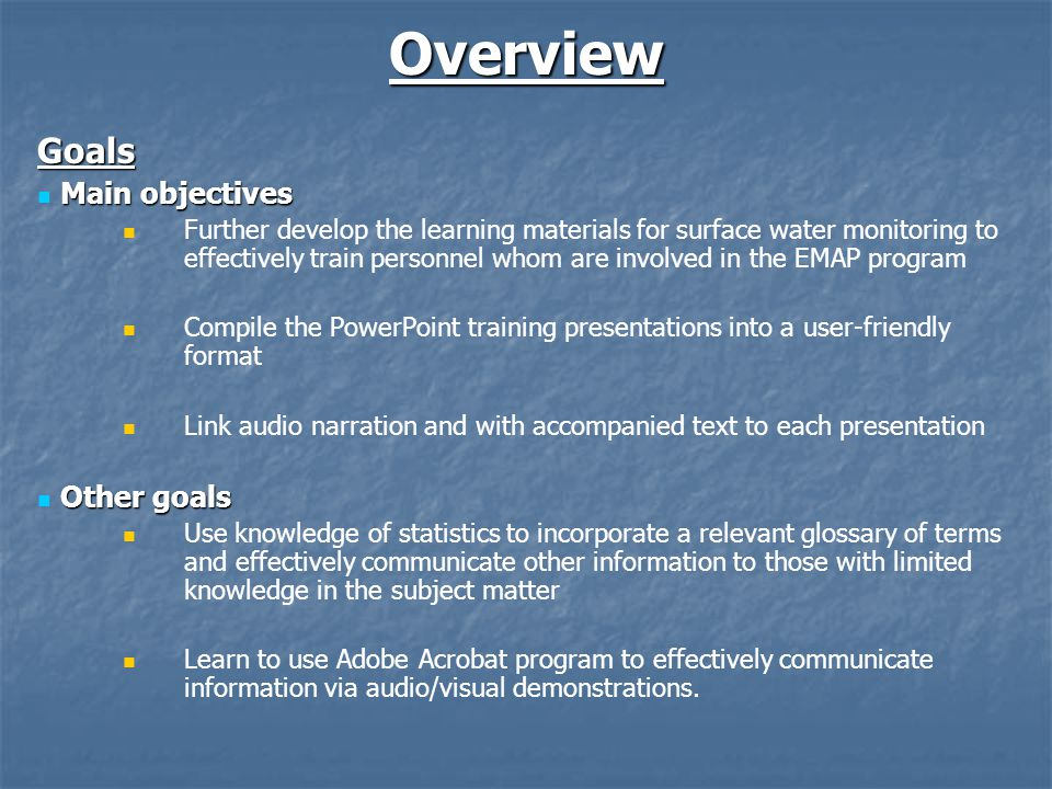 Content Topics Addressed Topics Addressed What to monitor (measure) at each probability site How to monitor (measure) at each probability site Other topics discussed: Why monitor water; Where to conduct water monitoring Future topics to be covered: How to summarize data; Case studies PowerPoint Training Presentations PowerPoint Training Presentations Contributed by those involved in the 2004 training workshop Include necessary details and information about surface water monitoring methods Appendices Appendices Detailed instructions to aid the user in viewing and navigating through the interactive materials Table of Contents provides information on where in the learning materials one can find information on a certain topic Glossary provides detailed definitions and explanations of terms or phrases that are commonly misinterpreted